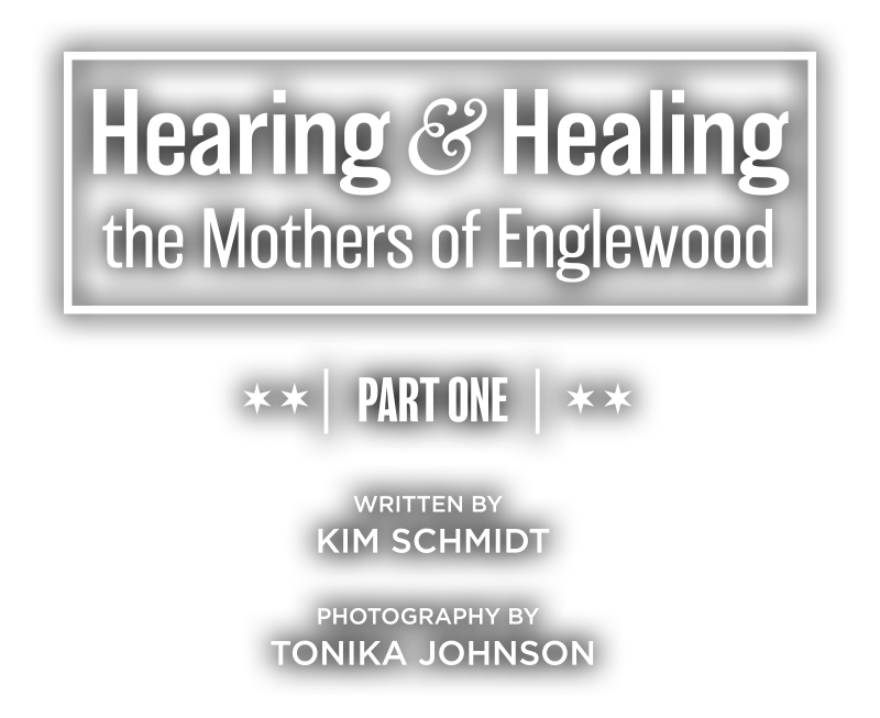 Hearing and Healing the Mothers of Englewood, Part One, Written by Kim Schmidt, Photography by Tonika Johnson